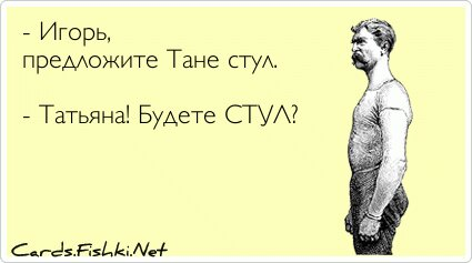 - Игорь, предложите Тане стул.  - Татьяна! Будете СТУЛ?