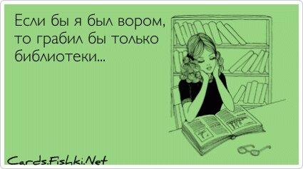 Если бы я был вором, то грабил бы только библиотеки...