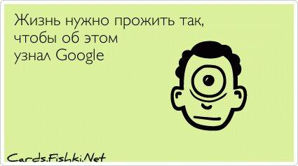 Жизнь нужно прожить так, чтобы об этом узнал Google