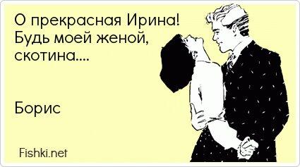 О прекрасная Ирина! Будь моей женой, скотина....   Борис