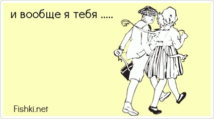 и вообще я тебя .....