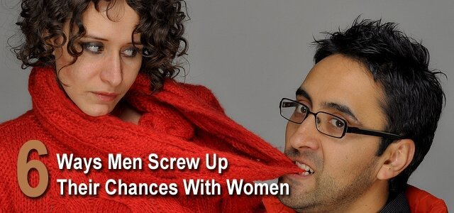 6 Ways Guys Screw Up Their Chances With Women