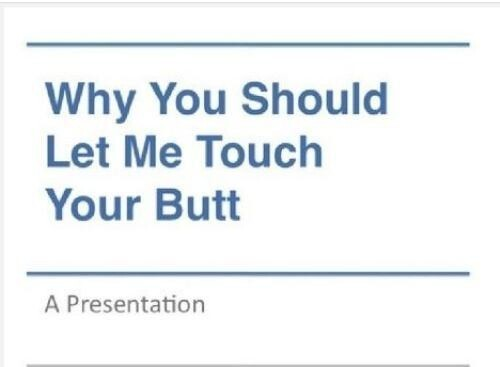 Why you should let me touch your butt: A presentation